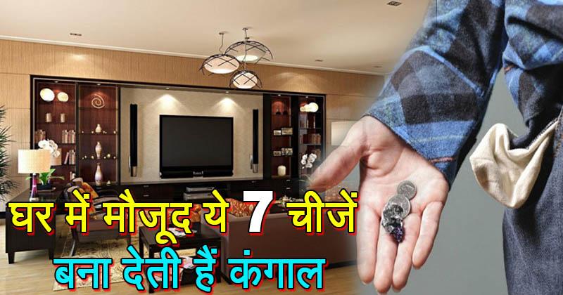 घर में मौजूद ये 7 चीजें इंसान को बना देती हैं कंगाल, 1 भी हो घर में तो तुरंत हटाएं