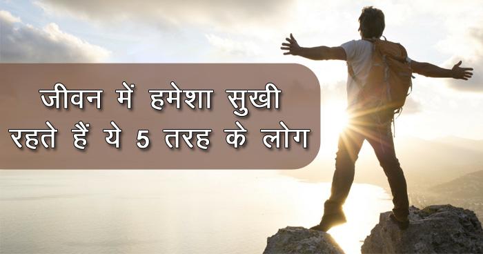 जीवन में हमेशा सुखी रहते हैं ये 5 तरह के लोग, दुःख चाहकर भी इनके पास नहीं आता